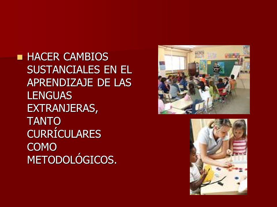 HACER CAMBIOS SUSTANCIALES EN EL APRENDIZAJE DE LAS LENGUAS EXTRANJERAS, TANTO CURRÍCULARES COMO METODOLÓGICOS.