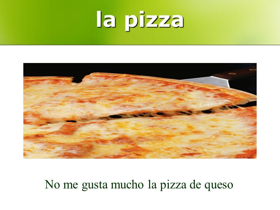 la pizza No me gusta mucho la pizza de queso
