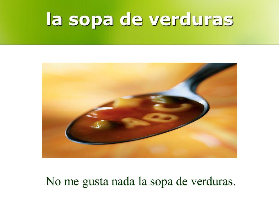 la sopa de verduras No me gusta nada la sopa de verduras.