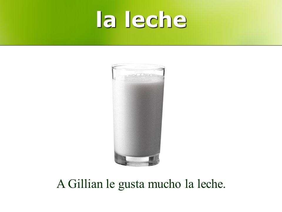 la leche A Gillian le gusta mucho la leche.