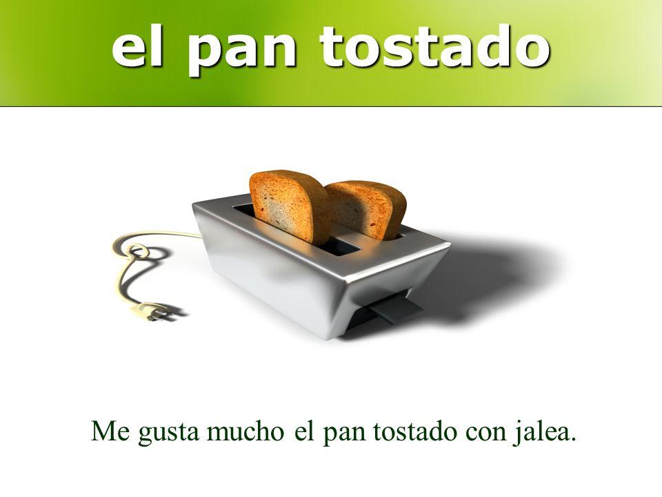 el pan tostado Me gusta mucho el pan tostado con jalea.