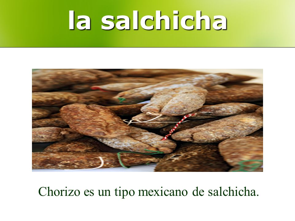 la salchicha Chorizo es un tipo mexicano de salchicha.