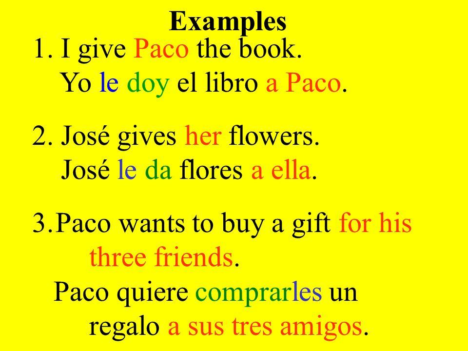 Examples 1. I give Paco the book. Yo le doy el libro a Paco. 2. José gives her flowers. José le da flores a ella.