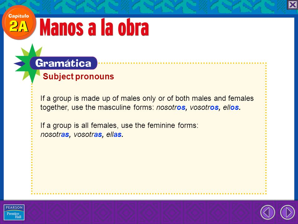Subject pronouns If a group is made up of males only or of both males and females. together, use the masculine forms: nosotros, vosotros, ellos.
