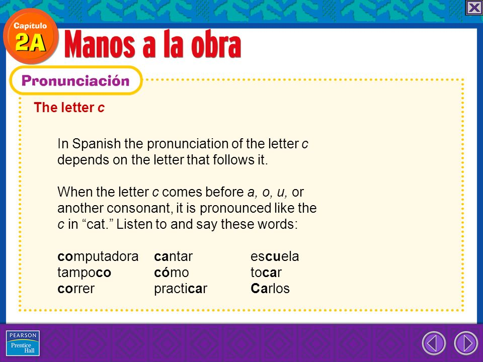 The letter c In Spanish the pronunciation of the letter c. depends on the letter that follows it. When the letter c comes before a, o, u, or.