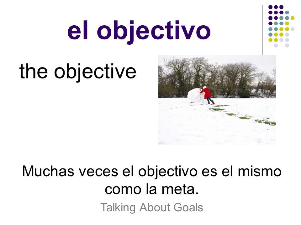 Muchas veces el objectivo es el mismo como la meta.