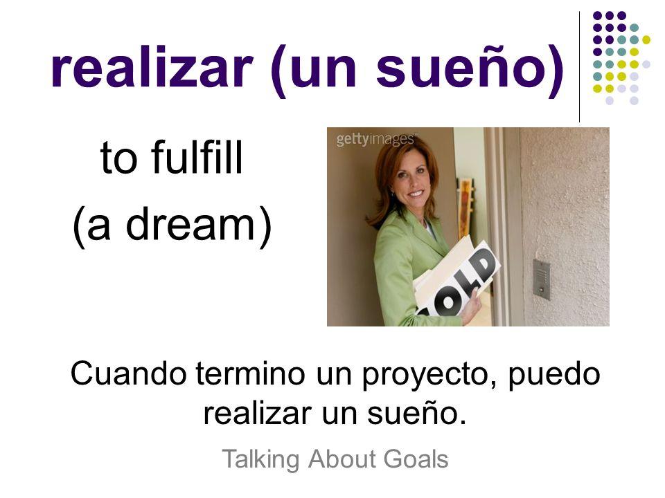 Cuando termino un proyecto, puedo realizar un sueño.