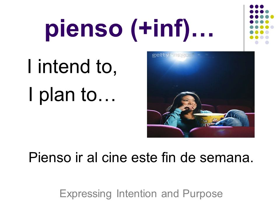 pienso (+inf)… I intend to, I plan to…