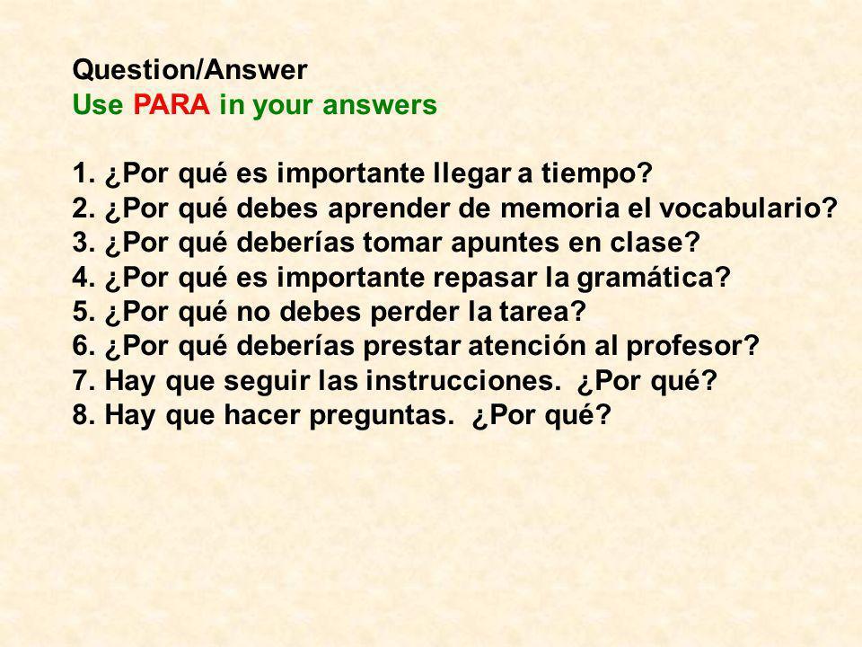Question/Answer Use PARA in your answers. ¿Por qué es importante llegar a tiempo ¿Por qué debes aprender de memoria el vocabulario