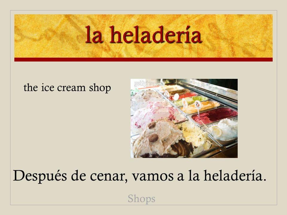 la heladería Después de cenar, vamos a la heladería. Shops