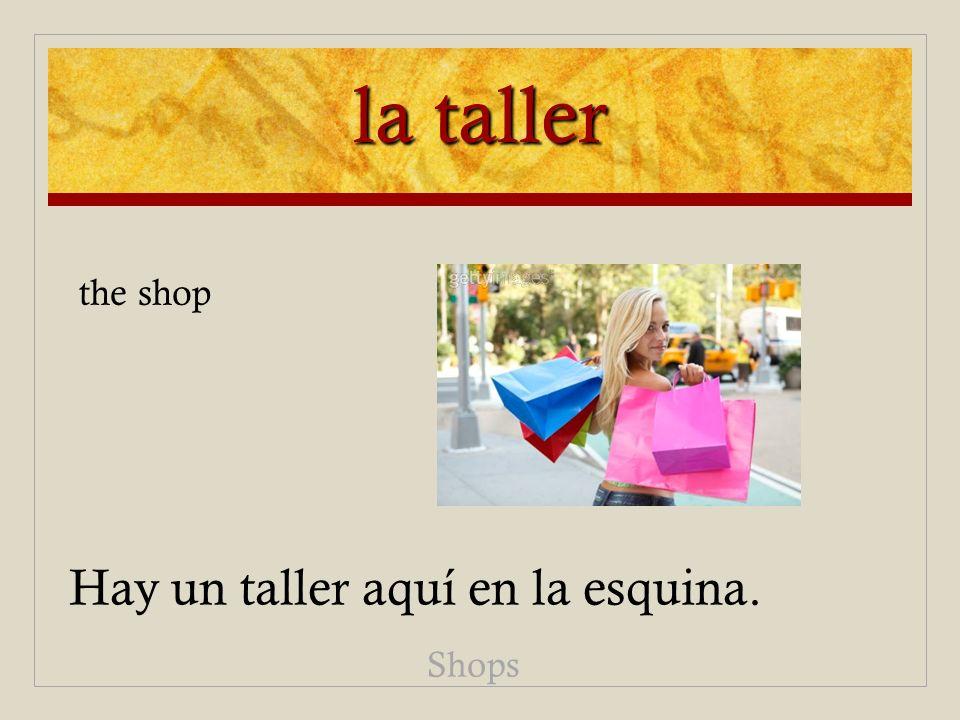 la taller the shop Hay un taller aquí en la esquina. Shops