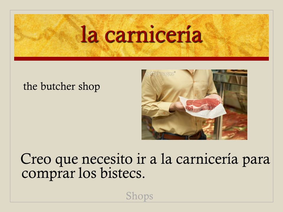 la carnicería the butcher shop Creo que necesito ir a la carnicería para comprar los bistecs. Shops