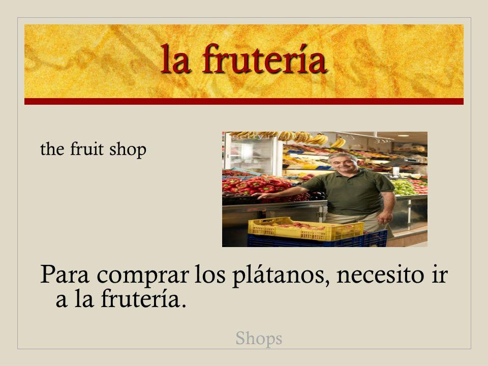la frutería the fruit shop Para comprar los plátanos, necesito ir a la frutería. Shops