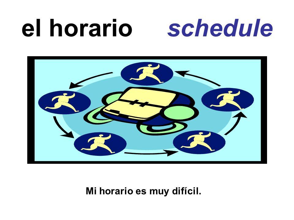 el horario schedule Mi horario es muy difícil.