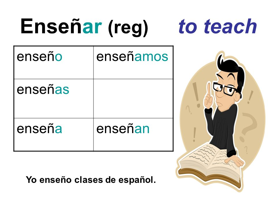 Enseñar (reg) to teach enseño enseñamos enseñas enseña enseñan