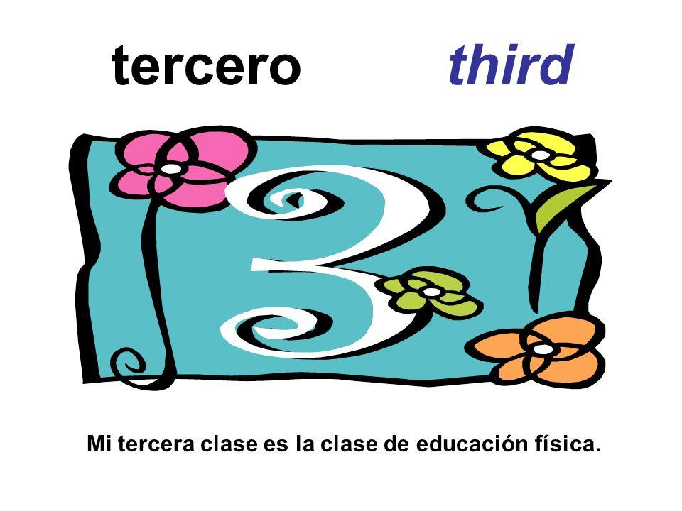 tercero third Mi tercera clase es la clase de educación física.