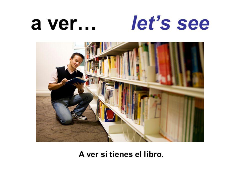 a ver… let's see A ver si tienes el libro.