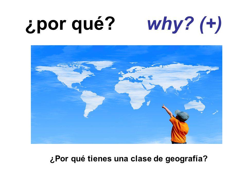 ¿por qué why (+) ¿Por qué tienes una clase de geografía