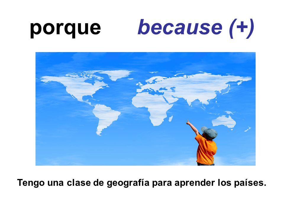 porque because (+) Tengo una clase de geografía para aprender los países.