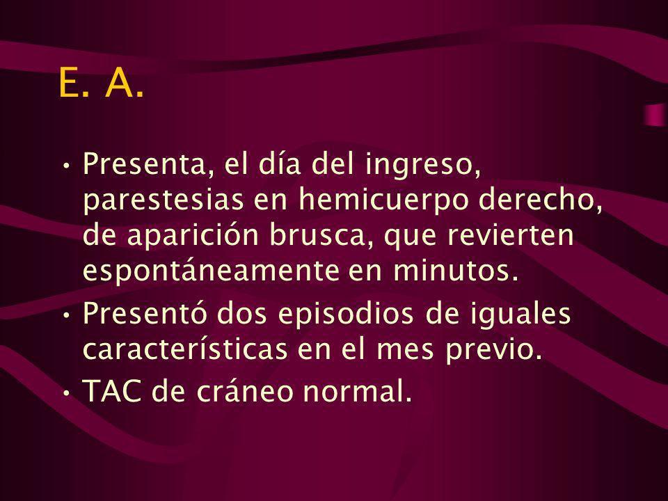 E. A. Presenta, el día del ingreso, parestesias en hemicuerpo derecho, de aparición brusca, que revierten espontáneamente en minutos.