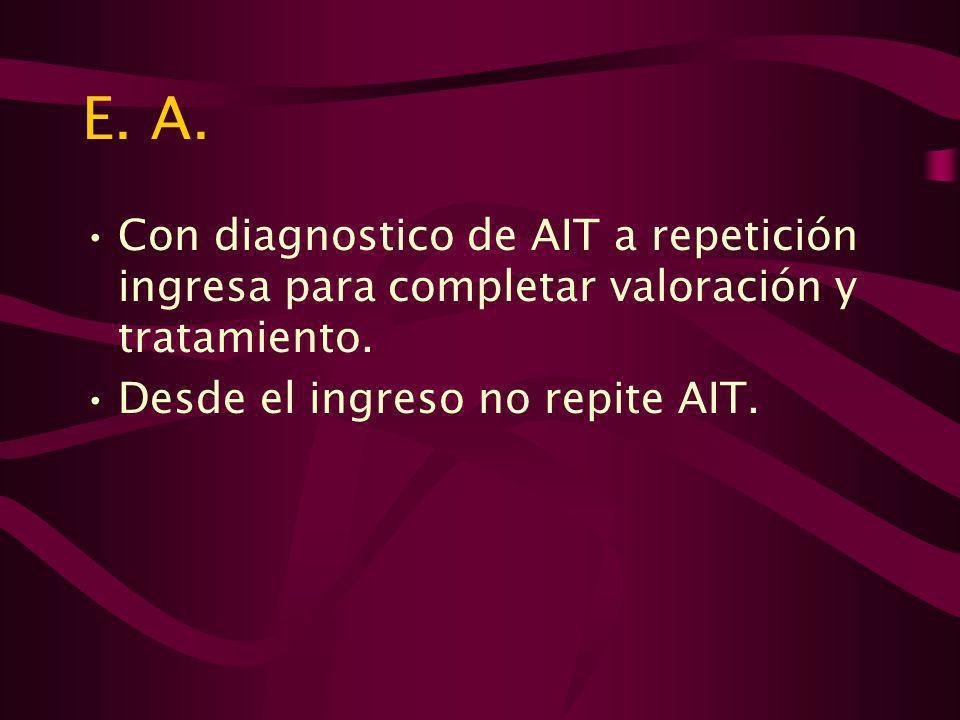 E.A.Con diagnostico de AIT a repetición ingresa para completar valoración y tratamiento.