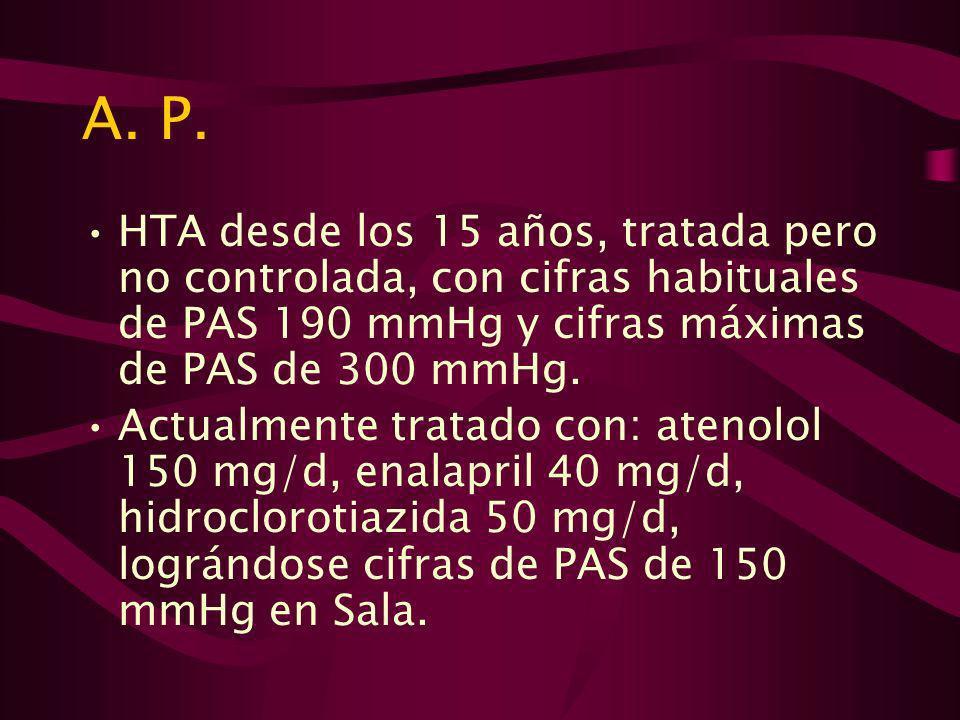 A. P. HTA desde los 15 años, tratada pero no controlada, con cifras habituales de PAS 190 mmHg y cifras máximas de PAS de 300 mmHg.