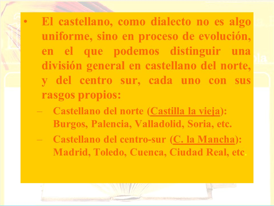 El castellano, como dialecto no es algo uniforme, sino en proceso de evolución, en el que podemos distinguir una división general en castellano del norte, y del centro sur, cada uno con sus rasgos propios: