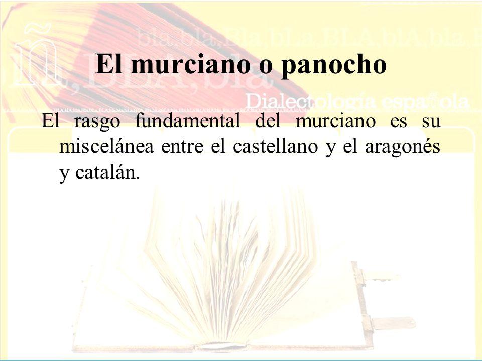 El murciano o panochoEl rasgo fundamental del murciano es su miscelánea entre el castellano y el aragonés y catalán.