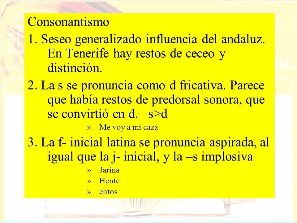 Consonantismo1. Seseo generalizado influencia del andaluz. En Tenerife hay restos de ceceo y distinción.