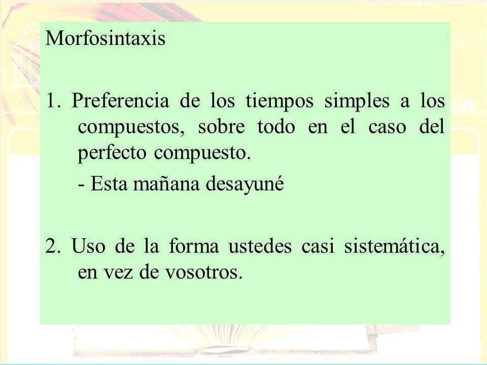 Morfosintaxis 1. Preferencia de los tiempos simples a los compuestos, sobre todo en el caso del perfecto compuesto.