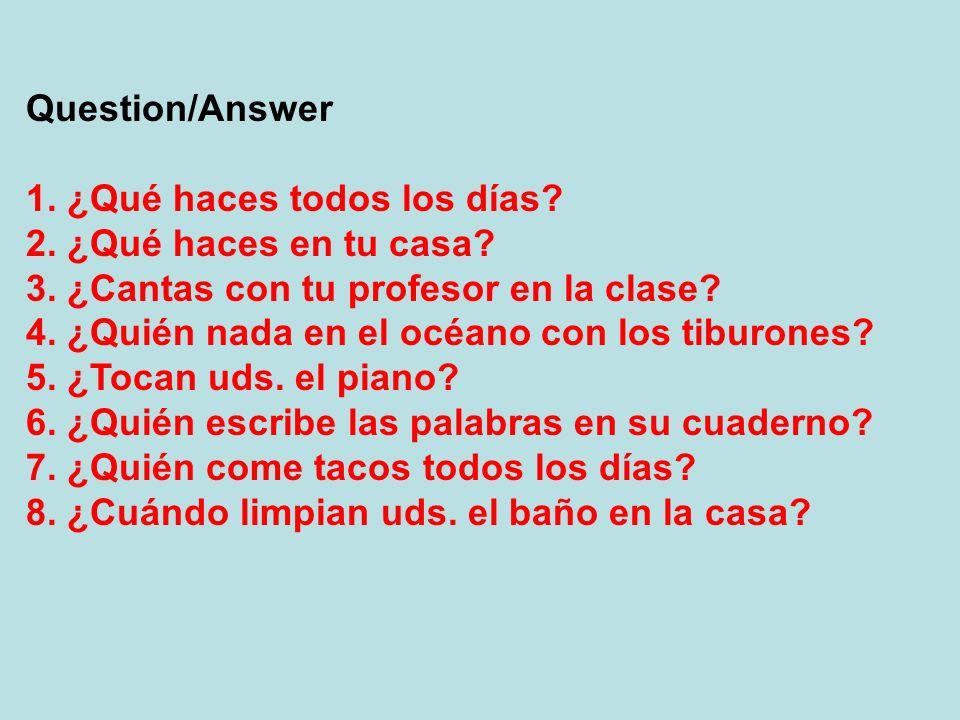 Question/Answer 1. ¿Qué haces todos los días 2. ¿Qué haces en tu casa 3. ¿Cantas con tu profesor en la clase