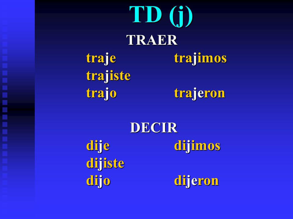 TD (j) TRAER traje trajimos trajiste trajo trajeron DECIR dije dijimos