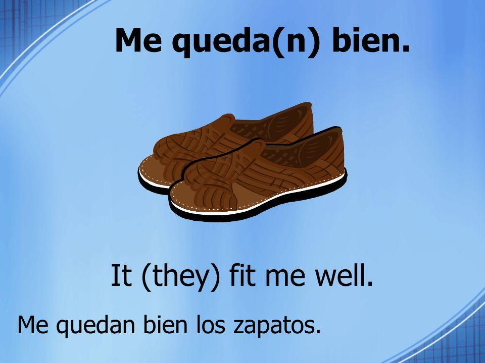 Me queda(n) bien. It (they) fit me well. Me quedan bien los zapatos.