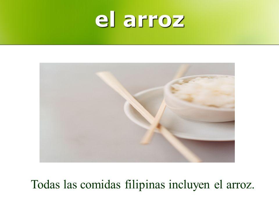el arroz Todas las comidas filipinas incluyen el arroz.
