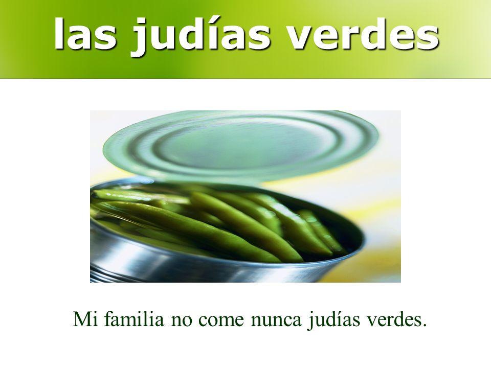 las judías verdes Mi familia no come nunca judías verdes.