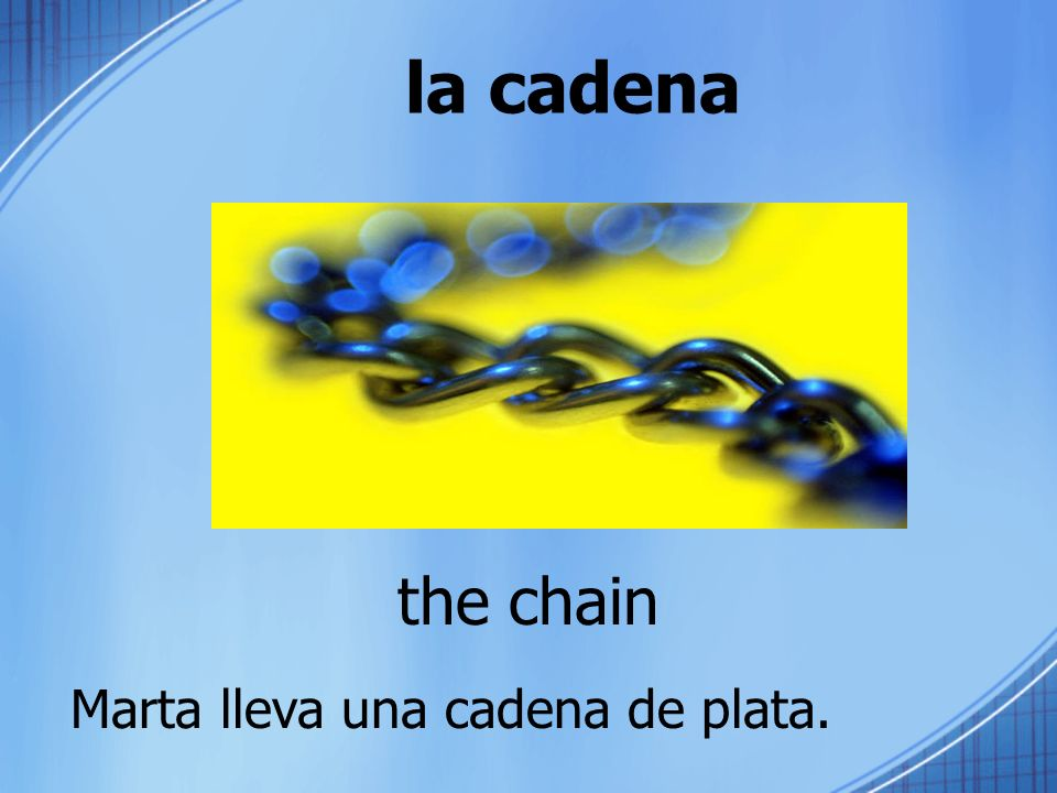 la cadena the chain Marta lleva una cadena de plata.