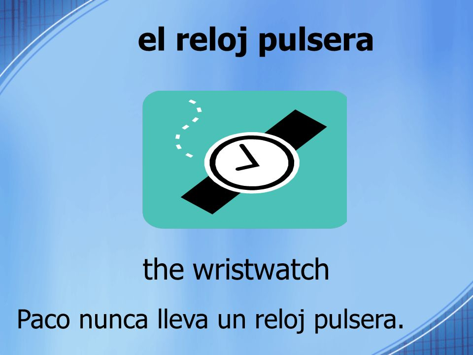 el reloj pulsera the wristwatch Paco nunca lleva un reloj pulsera.
