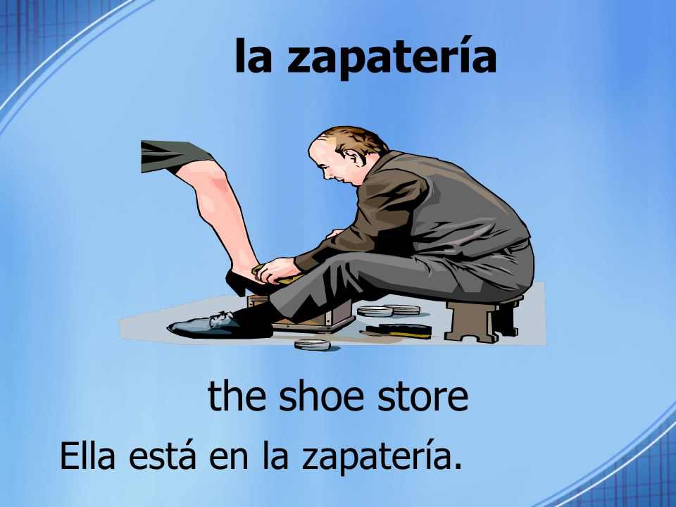 la zapatería the shoe store Ella está en la zapatería.