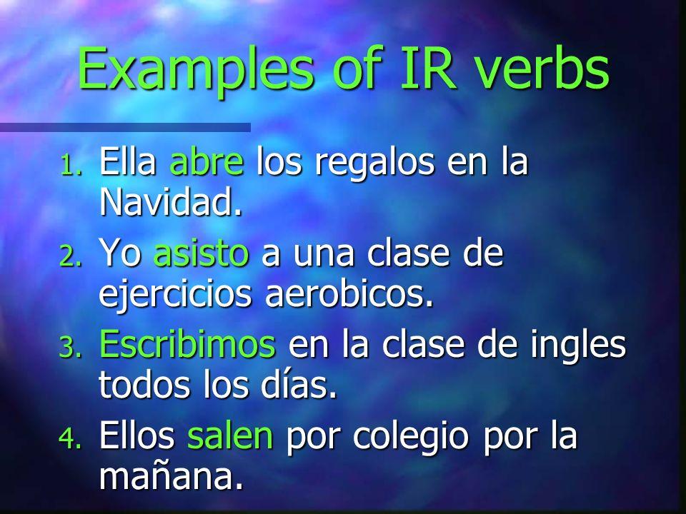 Examples of IR verbs Ella abre los regalos en la Navidad.