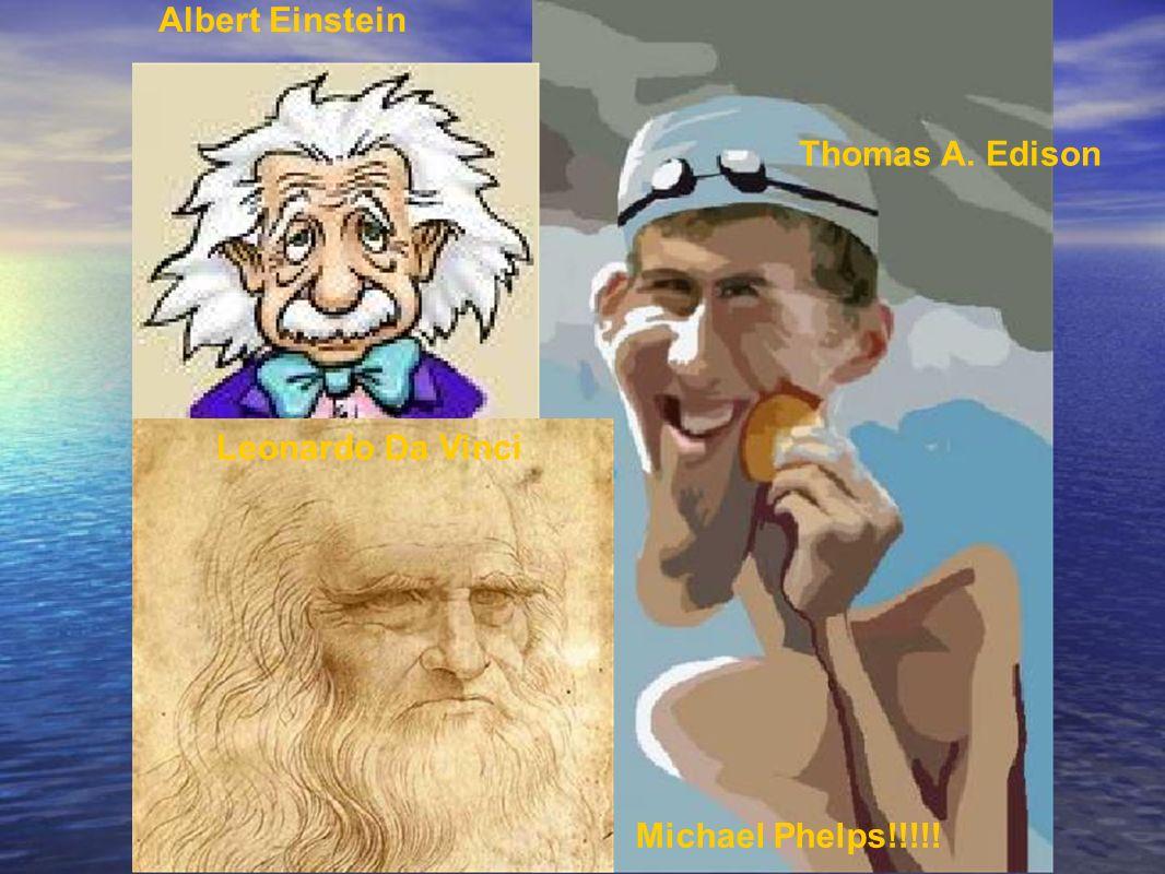 Albert Einstein Thomas A. Edison Leonardo Da Vinci Michael Phelps!!!!!