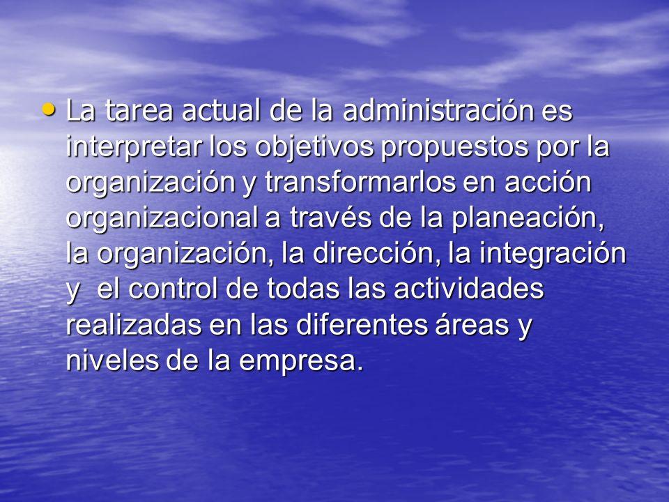 La tarea actual de la administración es interpretar los objetivos propuestos por la organización y transformarlos en acción organizacional a través de la planeación, la organización, la dirección, la integración y el control de todas las actividades realizadas en las diferentes áreas y niveles de la empresa.