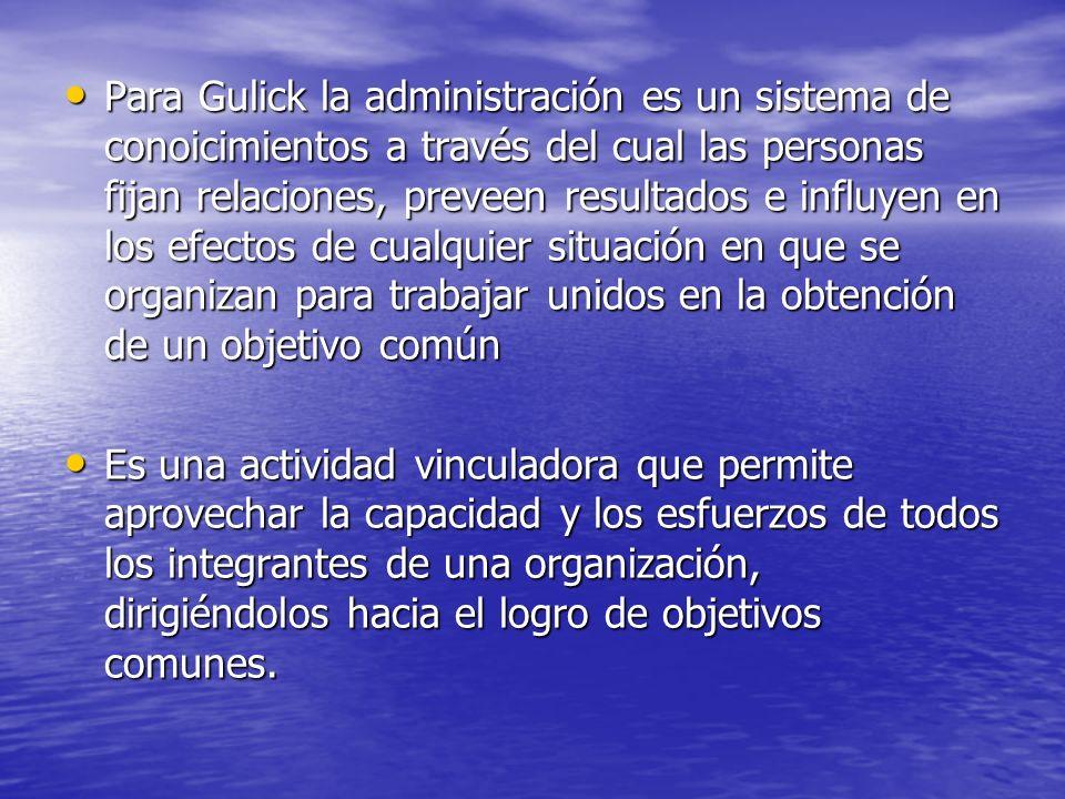 Para Gulick la administración es un sistema de conoicimientos a través del cual las personas fijan relaciones, preveen resultados e influyen en los efectos de cualquier situación en que se organizan para trabajar unidos en la obtención de un objetivo común