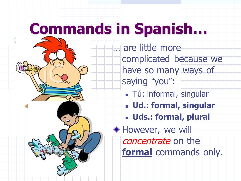 Commands in Spanish…… are little more complicated because we have so many ways of saying you : Tú: informal, singular.