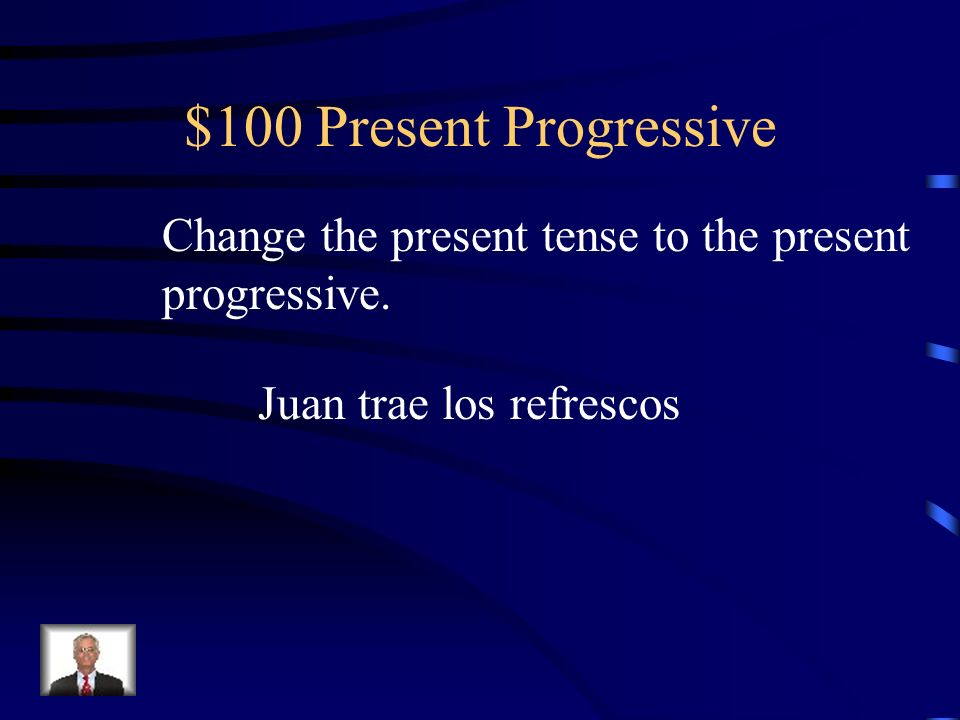 $100 Present Progressive Change the present tense to the present