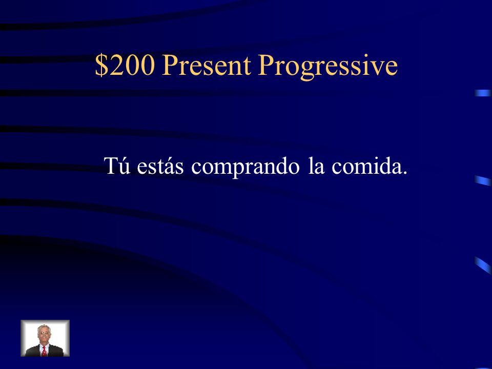 $200 Present Progressive Tú estás comprando la comida.