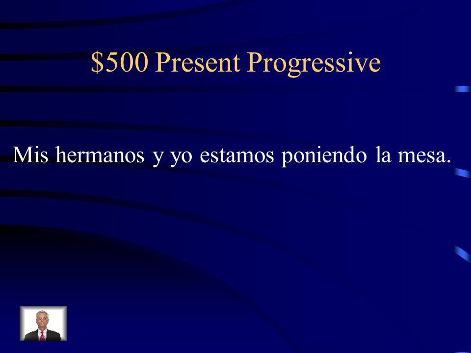 $500 Present Progressive Mis hermanos y yo estamos poniendo la mesa.