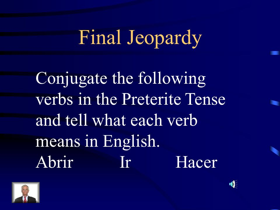 Final JeopardyConjugate the following verbs in the Preterite Tense and tell what each verb means in English.