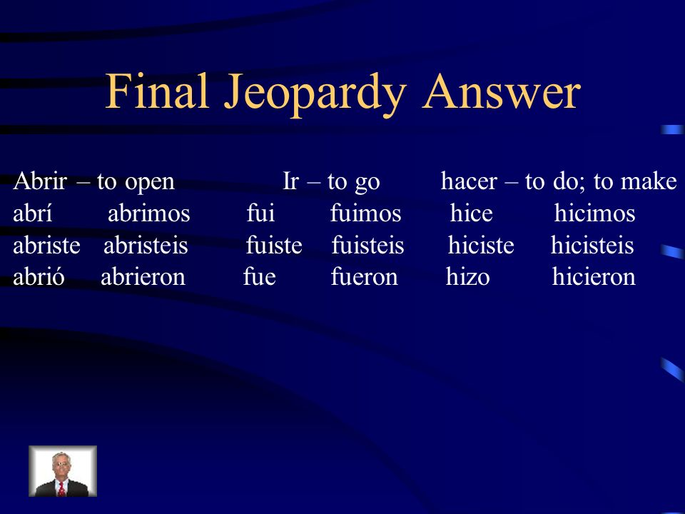 Final Jeopardy AnswerAbrir – to open Ir – to go hacer – to do; to make.