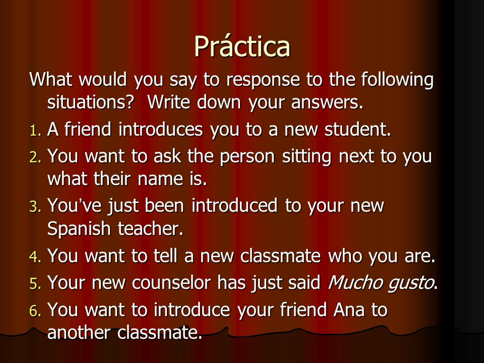 Práctica What would you say to response to the following situations Write down your answers. A friend introduces you to a new student.