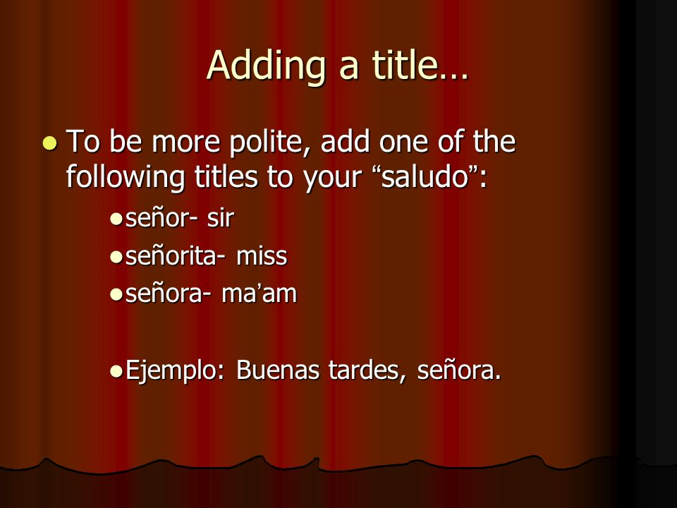 Adding a title… To be more polite, add one of the following titles to your saludo : señor- sir. señorita- miss.